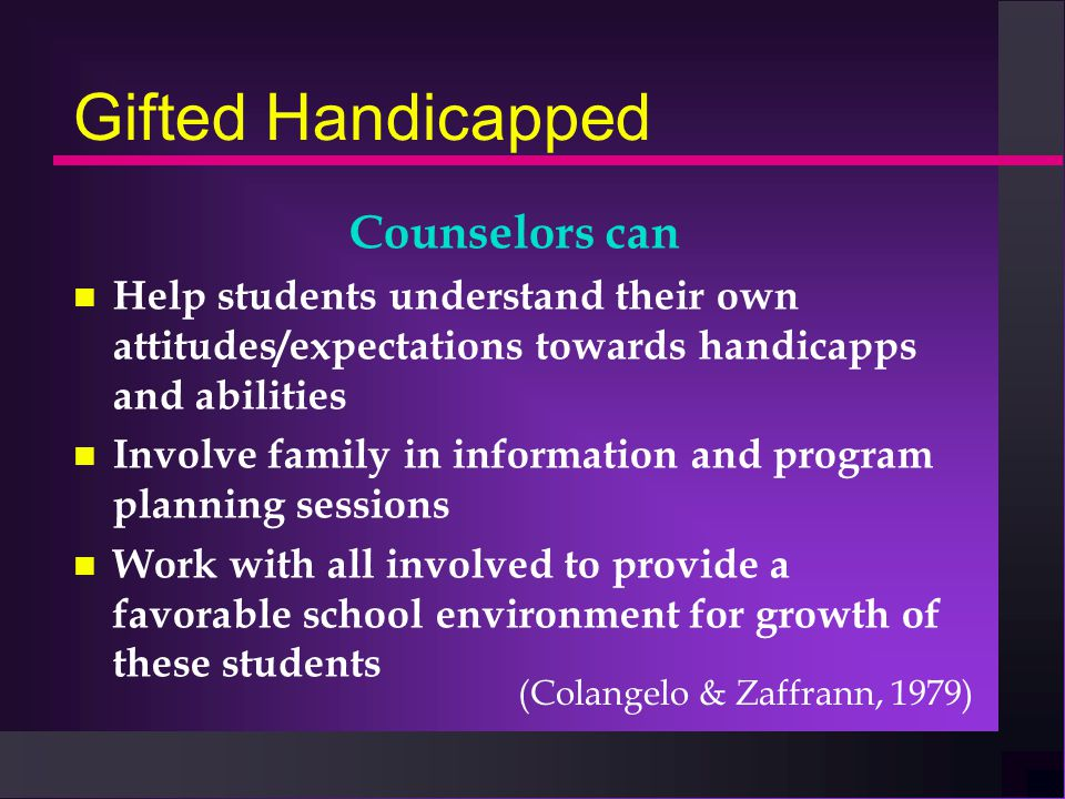 Gifted Handicapped Counselors can n Help students understand their own attitudes/expectations towards handicapps and abilities n Involve family in inf