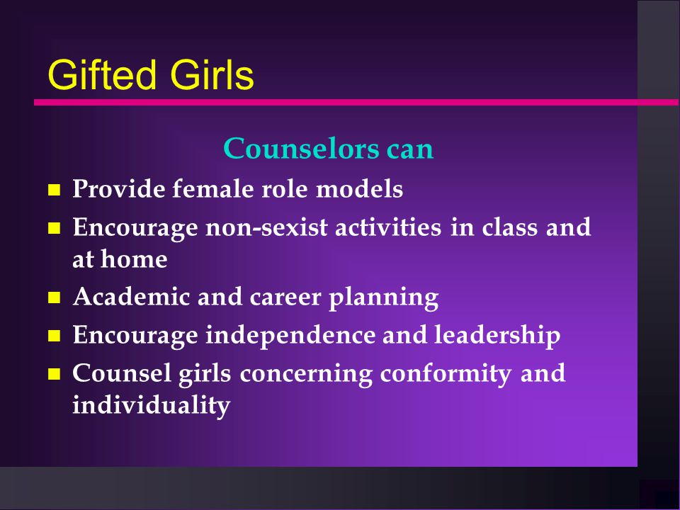 Gifted Girls Counselors can n Provide female role models n Encourage non-sexist activities in class and at home n Academic and career planning n Encourage independence and leadership n Counsel girls concerning conformity and individuality