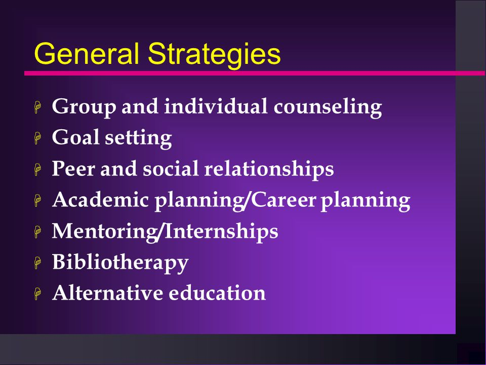General Strategies H Group and individual counseling H Goal setting H Peer and social relationships H Academic planning/Career planning H Mentoring/Internships H Bibliotherapy H Alternative education