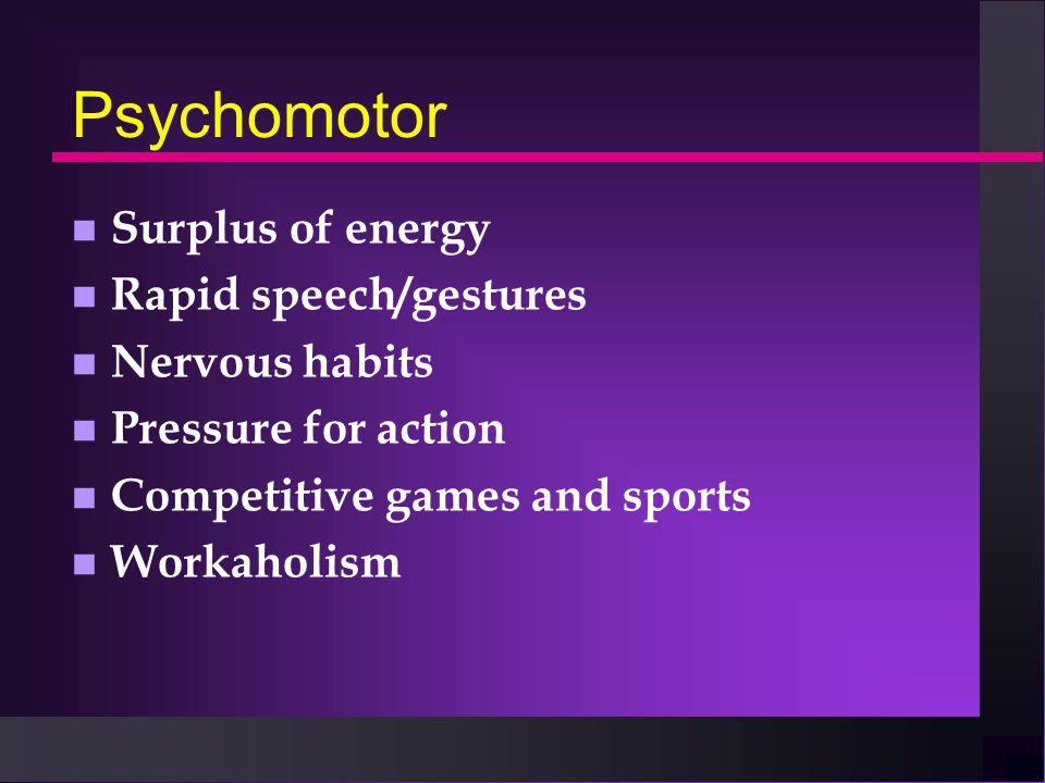 Psychomotor n Surplus of energy n Rapid speech/gestures n Nervous habits n Pressure for action n Competitive games and sports n Workaholism