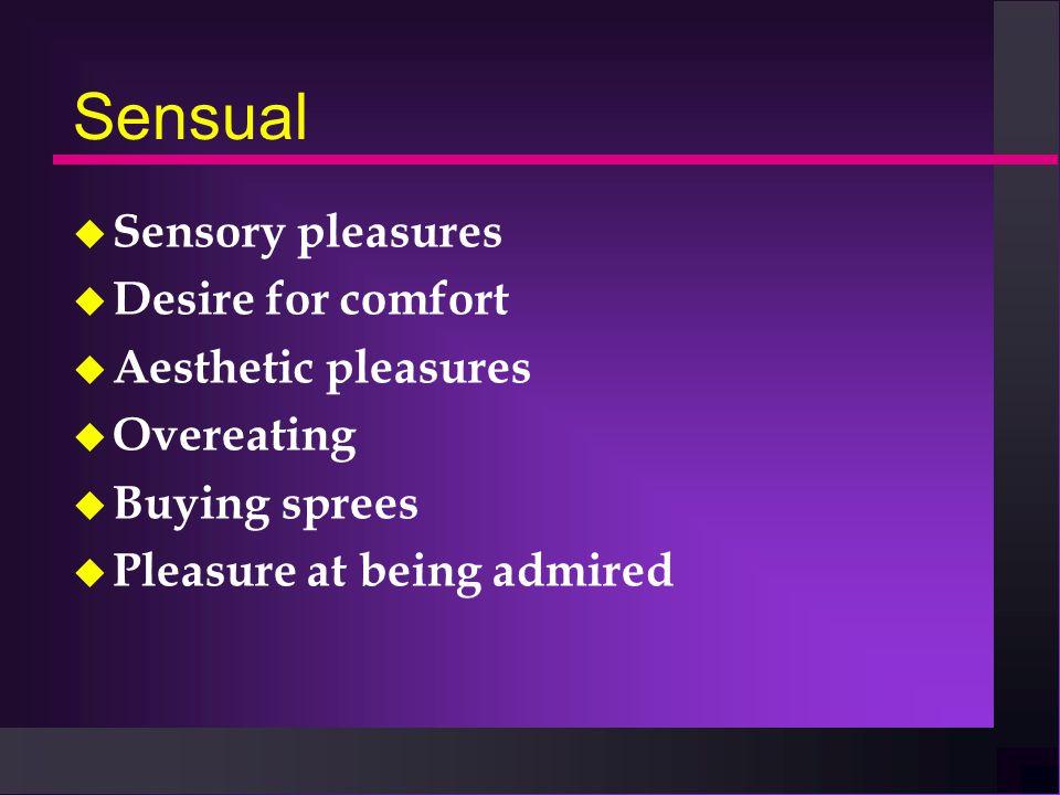 Sensual u Sensory pleasures u Desire for comfort u Aesthetic pleasures u Overeating u Buying sprees u Pleasure at being admired