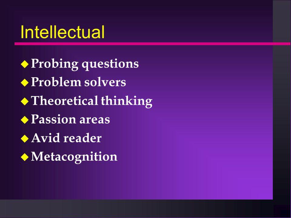 Intellectual u Probing questions u Problem solvers u Theoretical thinking u Passion areas u Avid reader u Metacognition