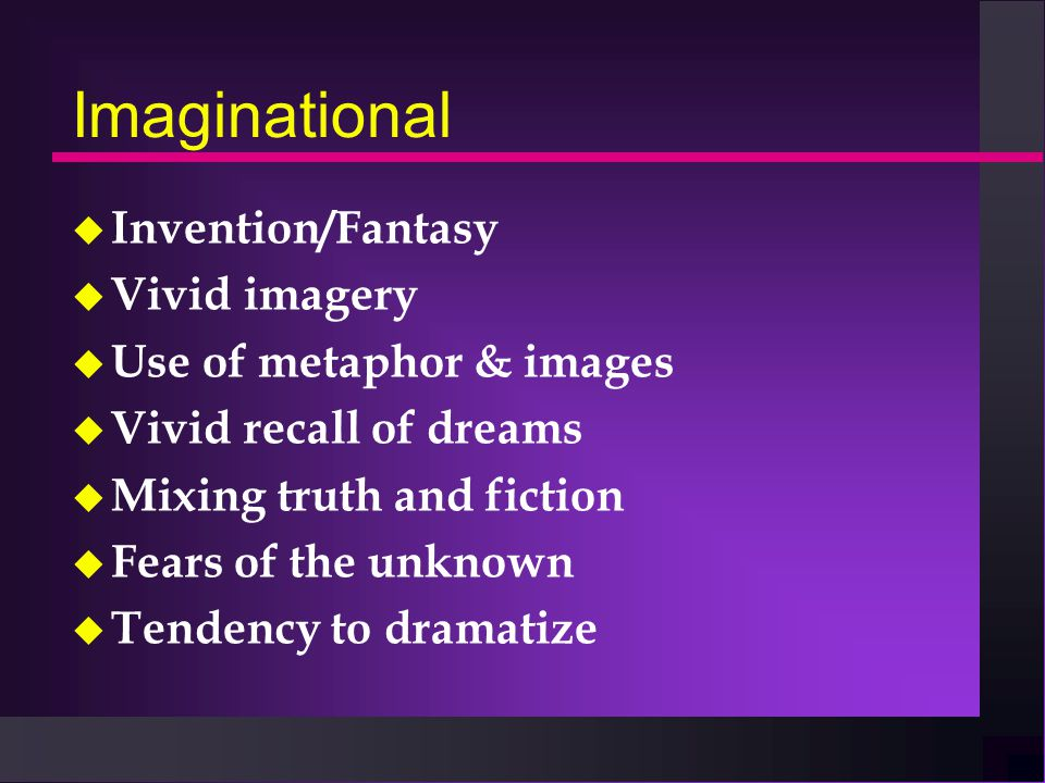 Imaginational u Invention/Fantasy u Vivid imagery u Use of metaphor & images u Vivid recall of dreams u Mixing truth and fiction u Fears of the unknown u Tendency to dramatize