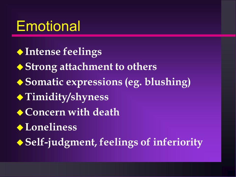 Emotional u Intense feelings u Strong attachment to others u Somatic expressions (eg.
