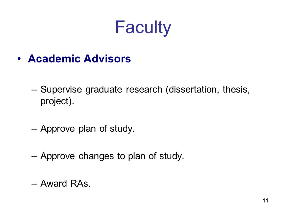 11 Faculty Academic Advisors –Supervise graduate research (dissertation, thesis, project). –Approve plan of study. –Approve changes to plan of study.