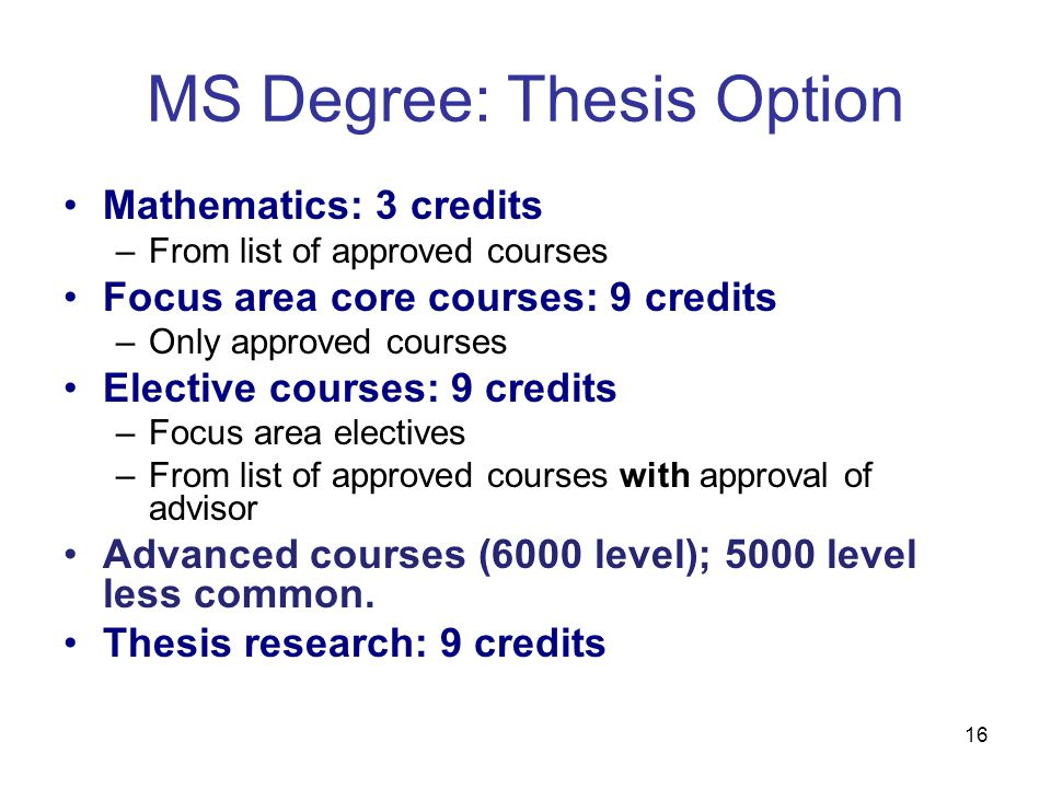 16 MS Degree: Thesis Option Mathematics: 3 credits –From list of approved courses Focus area core courses: 9 credits –Only approved courses Elective courses: 9 credits –Focus area electives –From list of approved courses with approval of advisor Advanced courses (6000 level); 5000 level less common.