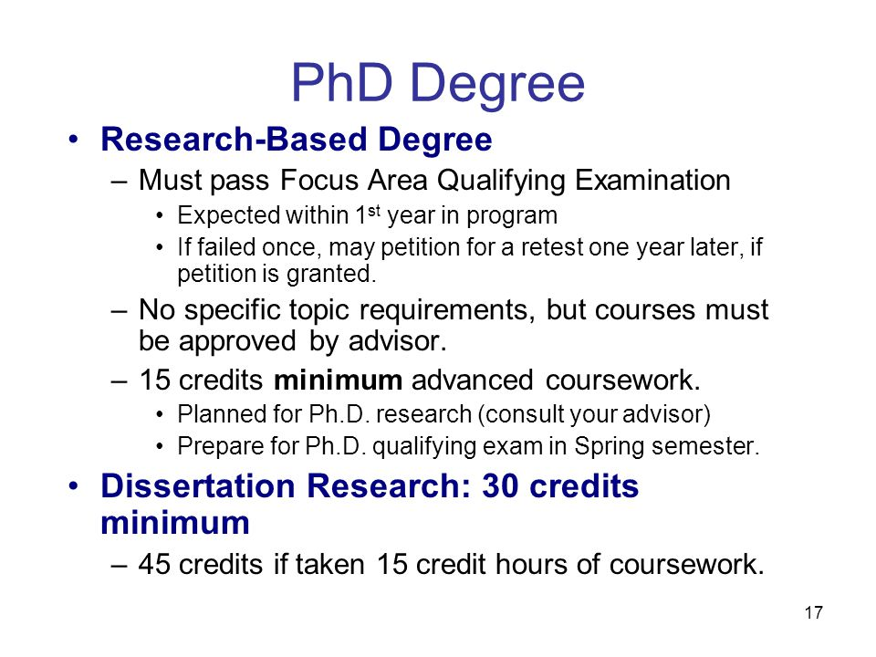 17 PhD Degree Research-Based Degree –Must pass Focus Area Qualifying Examination Expected within 1 st year in program If failed once, may petition for