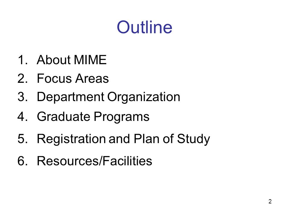 2 Outline 1.About MIME 2.Focus Areas 3.Department Organization 4.Graduate Programs 5.Registration and Plan of Study 6.Resources/Facilities
