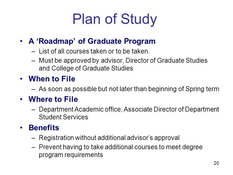 20 Plan of Study A 'Roadmap' of Graduate Program –List of all courses taken or to be taken. –Must be approved by advisor, Director of Graduate Studies