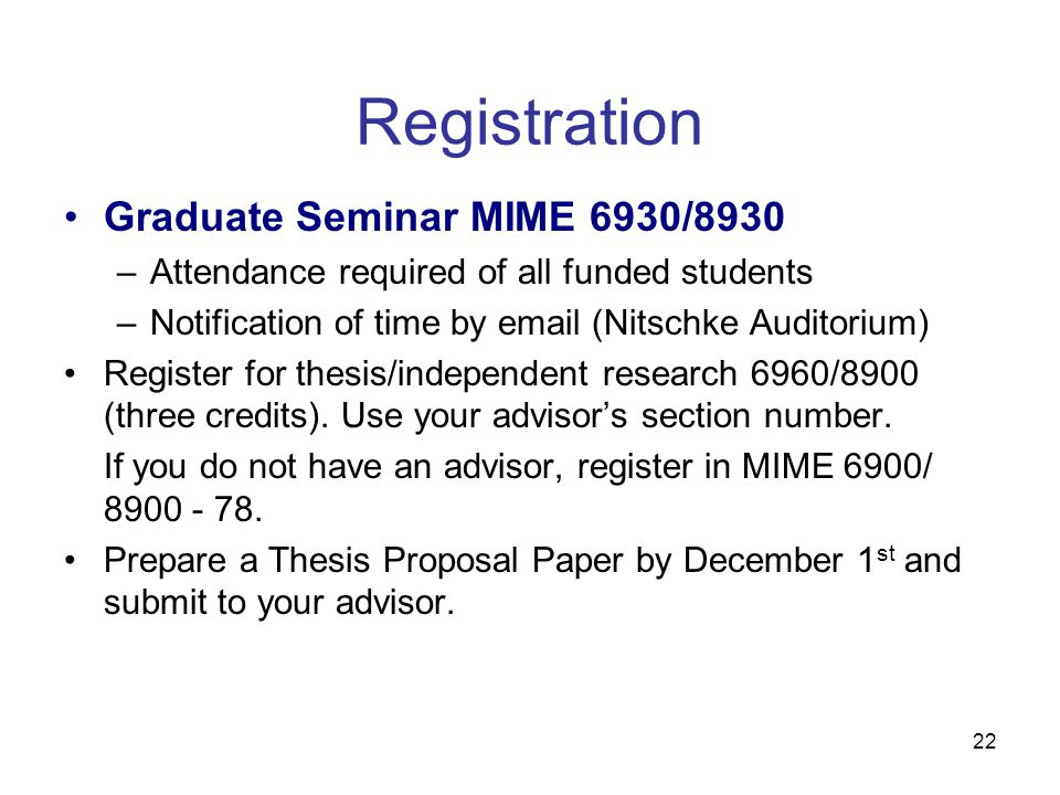 22 Registration Graduate Seminar MIME 6930/8930 –Attendance required of all funded students –Notification of time by email (Nitschke Auditorium) Register for thesis/independent research 6960/8900 (three credits).
