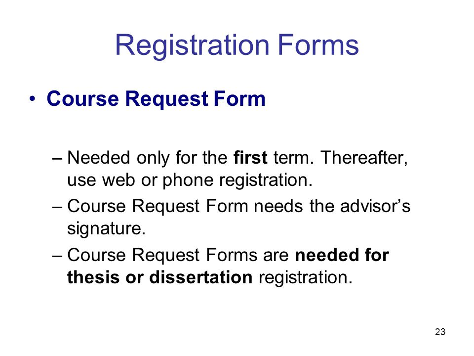 23 Course Request Form –Needed only for the first term. Thereafter, use web or phone registration. –Course Request Form needs the advisor's signature.