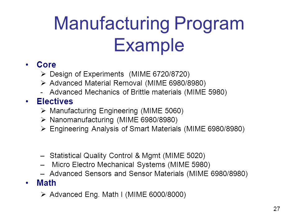 27 Manufacturing Program Example Core  Design of Experiments (MIME 6720/8720)  Advanced Material Removal (MIME 6980/8980) -Advanced Mechanics of Brittle materials (MIME 5980) Electives  Manufacturing Engineering (MIME 5060)  Nanomanufacturing (MIME 6980/8980)  Engineering Analysis of Smart Materials (MIME 6980/8980) –Statistical Quality Control & Mgmt (MIME 5020) – Micro Electro Mechanical Systems (MIME 5980) –Advanced Sensors and Sensor Materials (MIME 6980/8980) Math  Advanced Eng.
