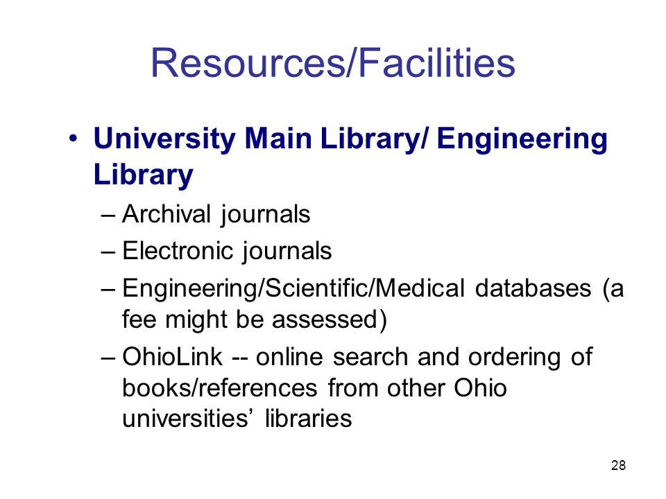 28 Resources/Facilities University Main Library/ Engineering Library –Archival journals –Electronic journals –Engineering/Scientific/Medical databases (a fee might be assessed) –OhioLink -- online search and ordering of books/references from other Ohio universities' libraries