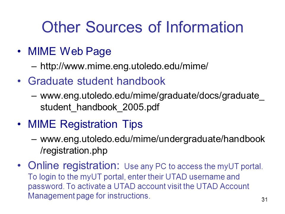 31 MIME Web Page –http://www.mime.eng.utoledo.edu/mime/ Graduate student handbook –www.eng.utoledo.edu/mime/graduate/docs/graduate_ student_handbook_2005.pdf MIME Registration Tips –www.eng.utoledo.edu/mime/undergraduate/handbook /registration.php Online registration: Use any PC to access the myUT portal.