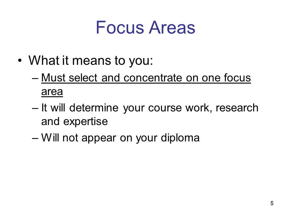 5 Focus Areas What it means to you: –Must select and concentrate on one focus area –It will determine your course work, research and expertise –Will n