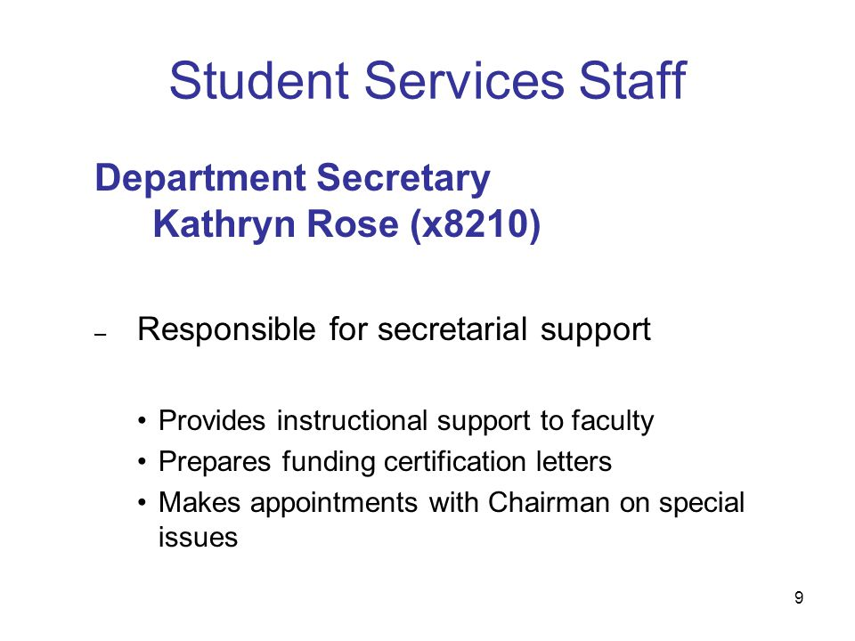 9 Student Services Staff Department Secretary Kathryn Rose (x8210) – Responsible for secretarial support Provides instructional support to faculty Prepares funding certification letters Makes appointments with Chairman on special issues