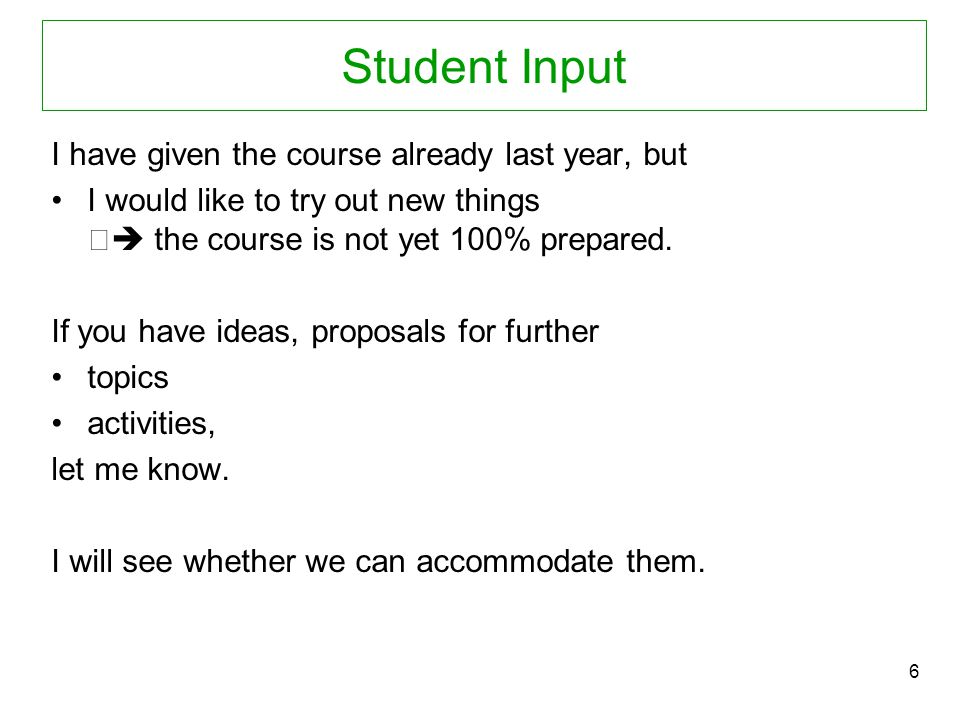 6 Student Input I have given the course already last year, but I would like to try out new things  the course is not yet 100% prepared. If you have i