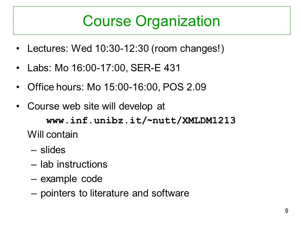9 Course Organization Lectures: Wed 10:30-12:30 (room changes!) Labs: Mo 16:00-17:00, SER-E 431 Office hours: Mo 15:00-16:00, POS 2.09 Course web site will develop at www.inf.unibz.it/ ~ nutt/XMLDM1213 Will contain –slides –lab instructions –example code –pointers to literature and software