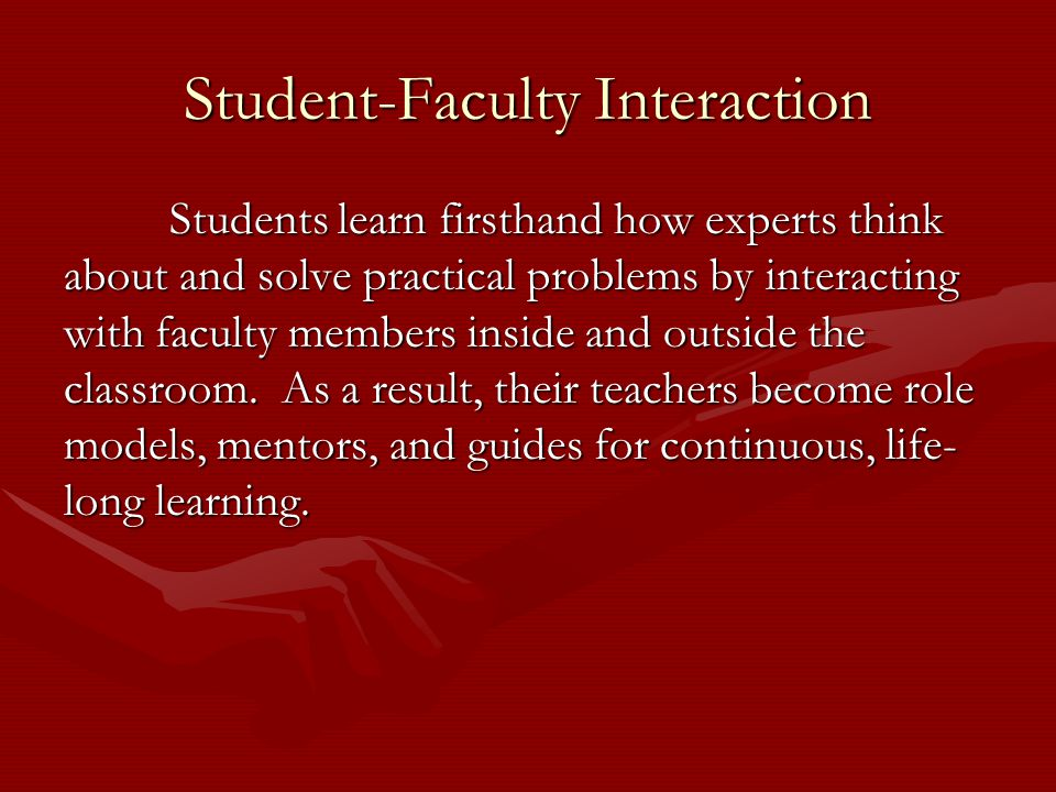 Student-Faculty Interaction Students learn firsthand how experts think about and solve practical problems by interacting with faculty members inside and outside the classroom.
