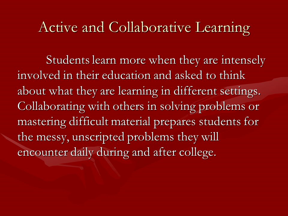 Active and Collaborative Learning Students learn more when they are intensely involved in their education and asked to think about what they are learning in different settings.