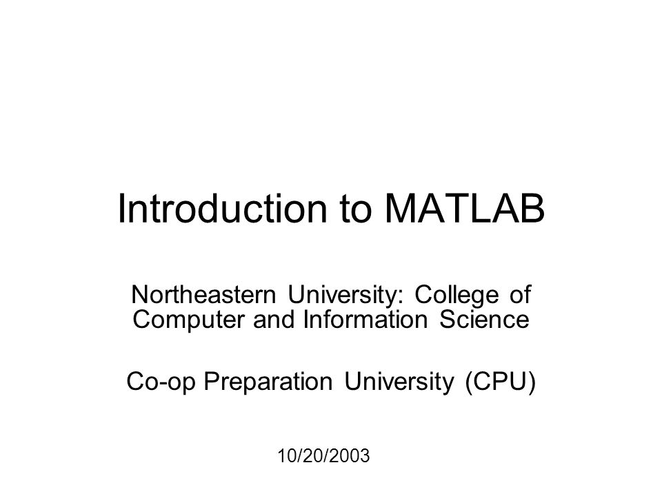 Introduction to MATLAB Northeastern University: College of Computer and Information Science Co-op Preparation University (CPU) 10/20/2003