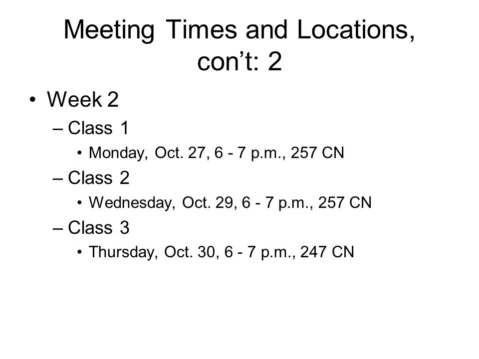 Meeting Times and Locations, con't: 2 Week 2 –Class 1 Monday, Oct.