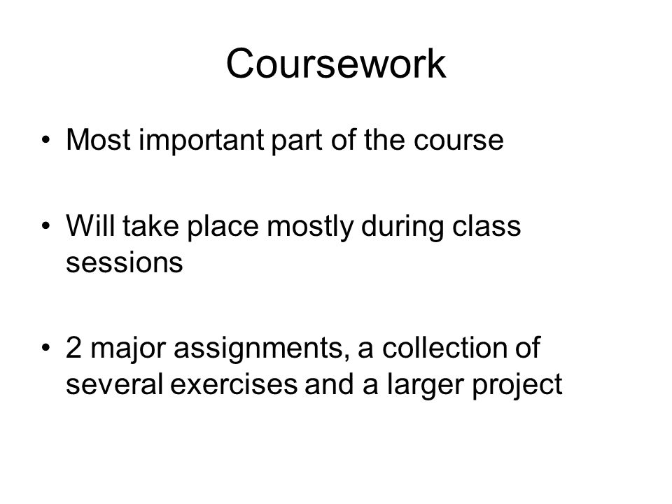 Coursework Most important part of the course Will take place mostly during class sessions 2 major assignments, a collection of several exercises and a larger project