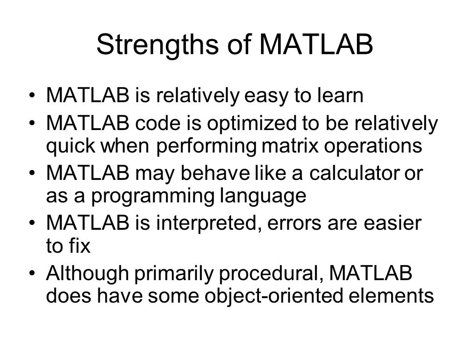 Strengths of MATLAB MATLAB is relatively easy to learn MATLAB code is optimized to be relatively quick when performing matrix operations MATLAB may behave like a calculator or as a programming language MATLAB is interpreted, errors are easier to fix Although primarily procedural, MATLAB does have some object-oriented elements
