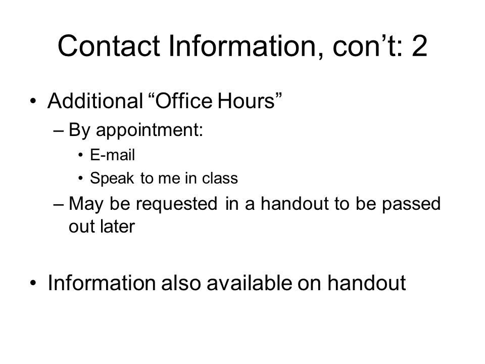 Contact Information, con't: 2 Additional Office Hours –By appointment: E-mail Speak to me in class –May be requested in a handout to be passed out later Information also available on handout