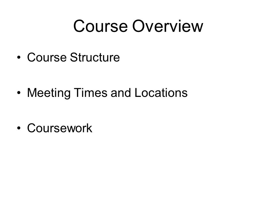 Course Overview Course Structure Meeting Times and Locations Coursework