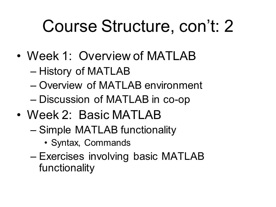 Course Structure, con't: 2 Week 1: Overview of MATLAB –History of MATLAB –Overview of MATLAB environment –Discussion of MATLAB in co-op Week 2: Basic MATLAB –Simple MATLAB functionality Syntax, Commands –Exercises involving basic MATLAB functionality
