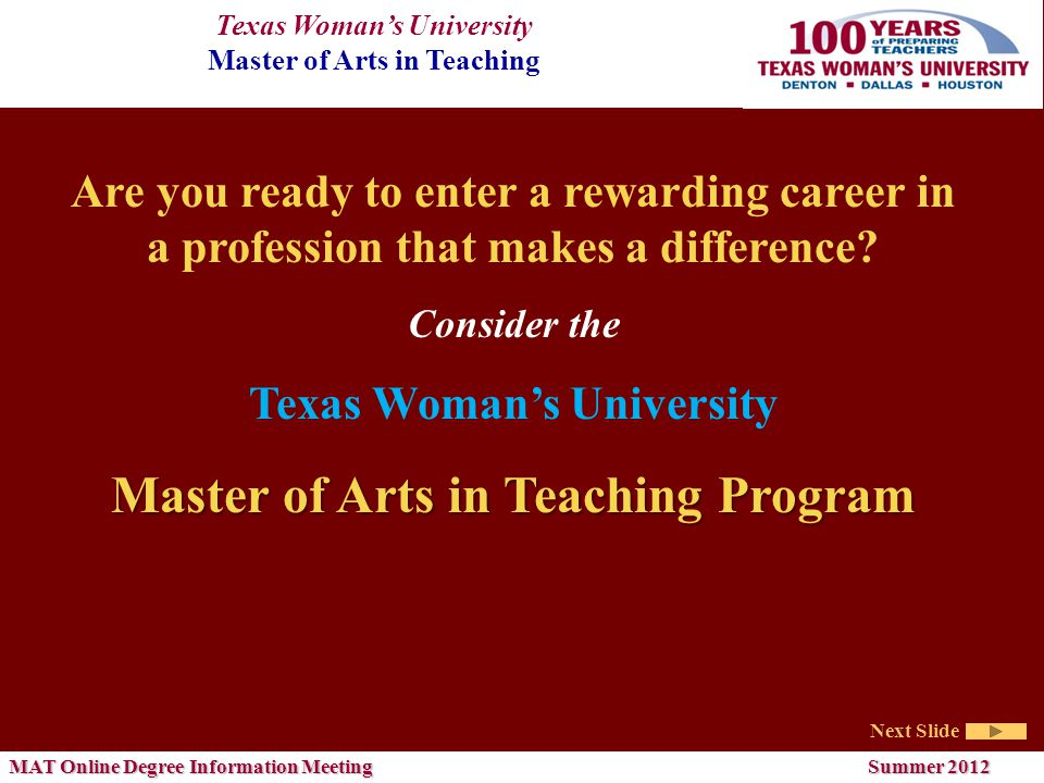 Texas Woman's University Master of Arts in Teaching Next Slide MAT Online Degree Information Meeting Summer 2012 Are you ready to enter a rewarding career in a profession that makes a difference.