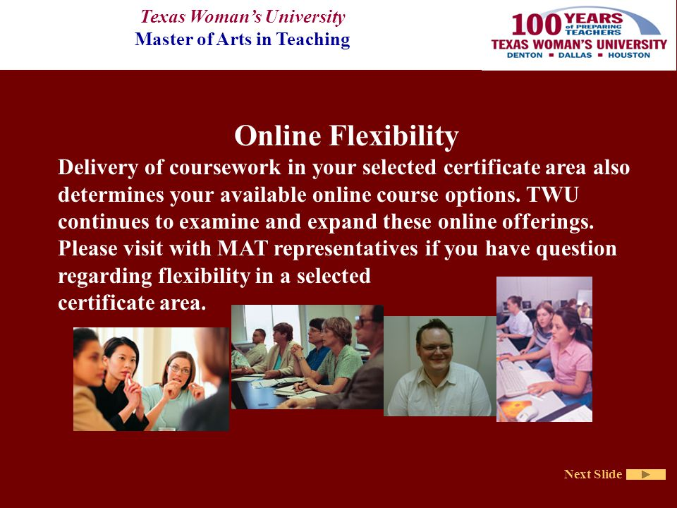 Texas Woman's University Master of Arts in Teaching Next Slide Online Flexibility Delivery of coursework in your selected certificate area also determines your available online course options.
