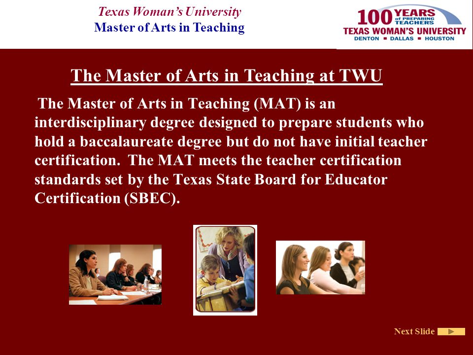 Texas Woman's University Master of Arts in Teaching Next Slide The Master of Arts in Teaching (MAT) is an interdisciplinary degree designed to prepare students who hold a baccalaureate degree but do not have initial teacher certification.