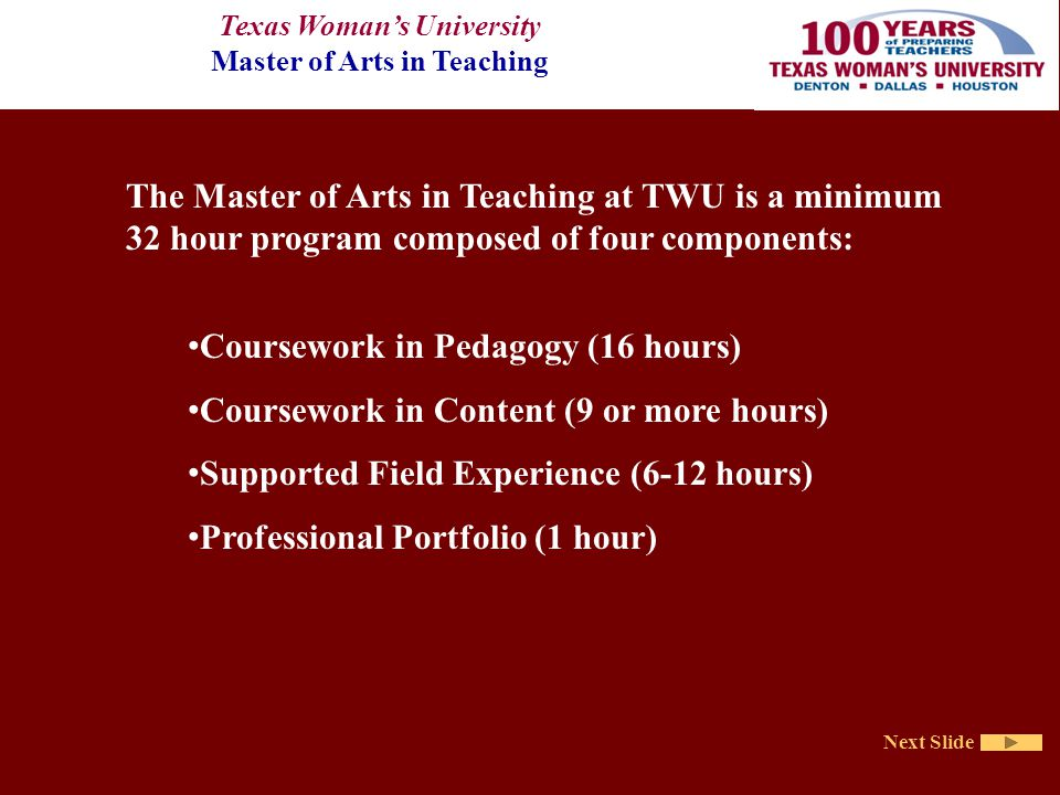 Texas Woman's University Master of Arts in Teaching Next Slide The Master of Arts in Teaching at TWU is a minimum 32 hour program composed of four components: Coursework in Pedagogy (16 hours) Coursework in Content (9 or more hours) Supported Field Experience (6-12 hours) Professional Portfolio (1 hour)