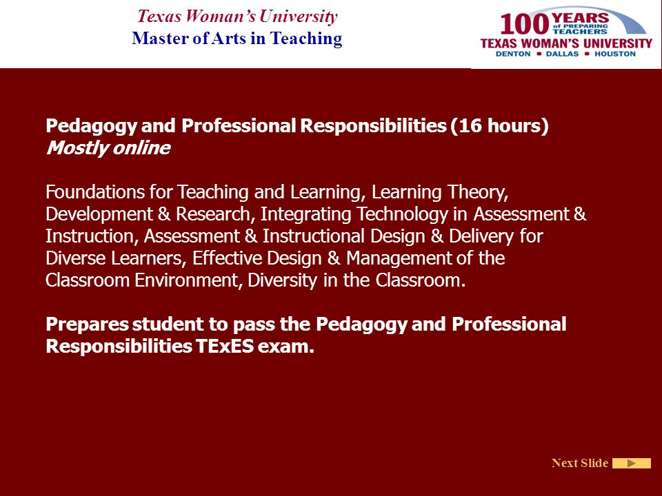 Texas Woman's University Master of Arts in Teaching Next Slide Pedagogy and Professional Responsibilities (16 hours) Mostly online Foundations for Teaching and Learning, Learning Theory, Development & Research, Integrating Technology in Assessment & Instruction, Assessment & Instructional Design & Delivery for Diverse Learners, Effective Design & Management of the Classroom Environment, Diversity in the Classroom.