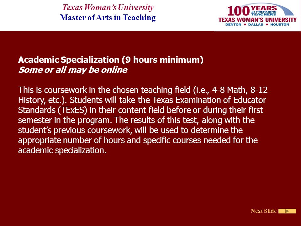 Texas Woman's University Master of Arts in Teaching Next Slide Academic Specialization (9 hours minimum) Some or all may be online This is coursework in the chosen teaching field (i.e., 4-8 Math, 8-12 History, etc.).