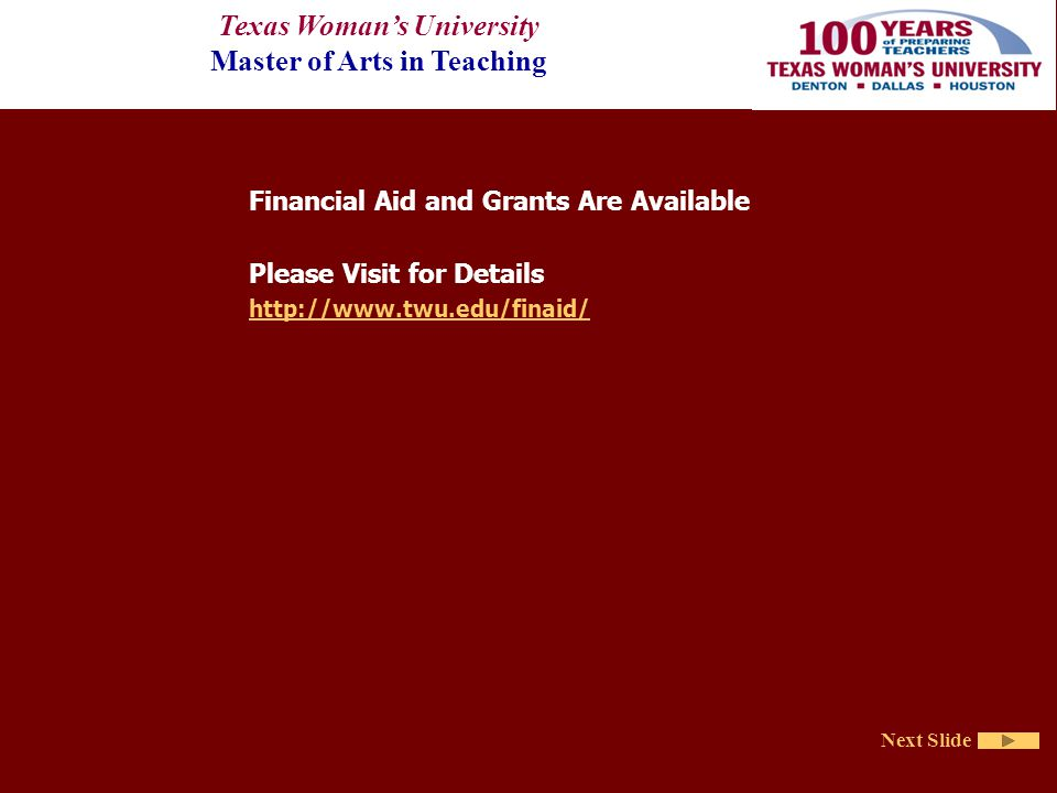 Texas Woman's University Master of Arts in Teaching Next Slide Financial Aid and Grants Are Available Please Visit for Details http://www.twu.edu/finaid/