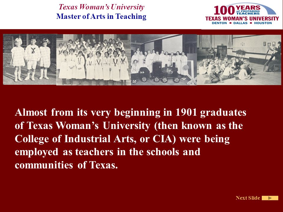 Texas Woman's University Master of Arts in Teaching Next Slide Almost from its very beginning in 1901 graduates of Texas Woman's University (then known as the College of Industrial Arts, or CIA) were being employed as teachers in the schools and communities of Texas.
