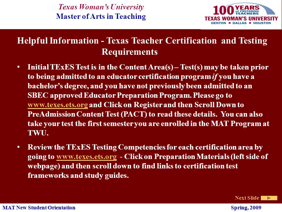 Texas Woman's University Master of Arts in Teaching Next Slide MAT New Student Orientation Spring, 2009 Helpful Information - Texas Teacher Certification and Testing Requirements Initial TExES Test is in the Content Area(s) – Test(s) may be taken prior to being admitted to an educator certification program if you have a bachelor's degree, and you have not previously been admitted to an SBEC approved Educator Preparation Program.