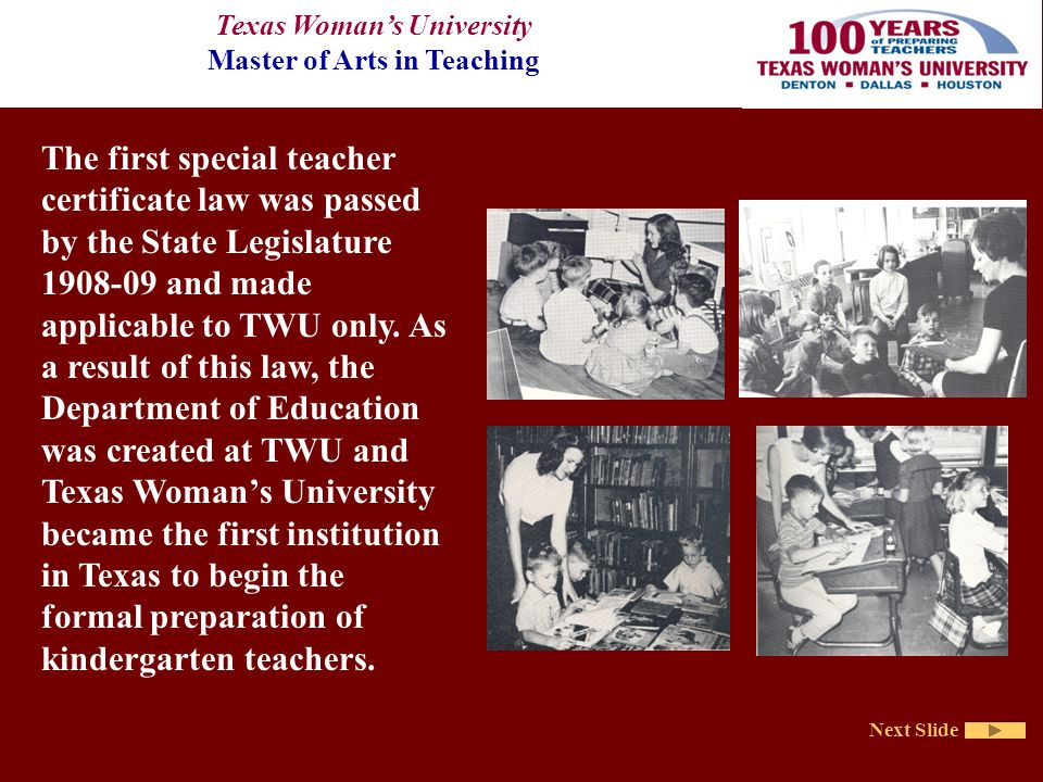 Texas Woman's University Master of Arts in Teaching Next Slide The first special teacher certificate law was passed by the State Legislature 1908-09 and made applicable to TWU only.