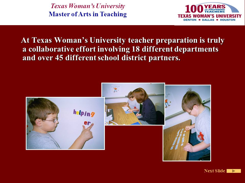 Texas Woman's University Master of Arts in Teaching Next Slide At Texas Woman's University teacher preparation is truly a collaborative effort involving 18 different departments and over 45 different school district partners.