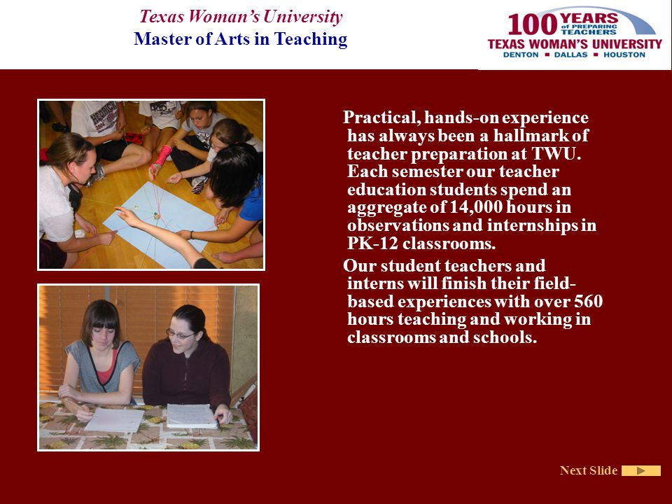 Texas Woman's University Master of Arts in Teaching Next Slide Practical, hands-on experience has always been a hallmark of teacher preparation at TWU.