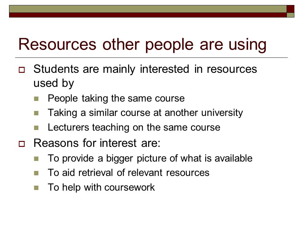 Resources other people are using  Students are mainly interested in resources used by People taking the same course Taking a similar course at another university Lecturers teaching on the same course  Reasons for interest are: To provide a bigger picture of what is available To aid retrieval of relevant resources To help with coursework