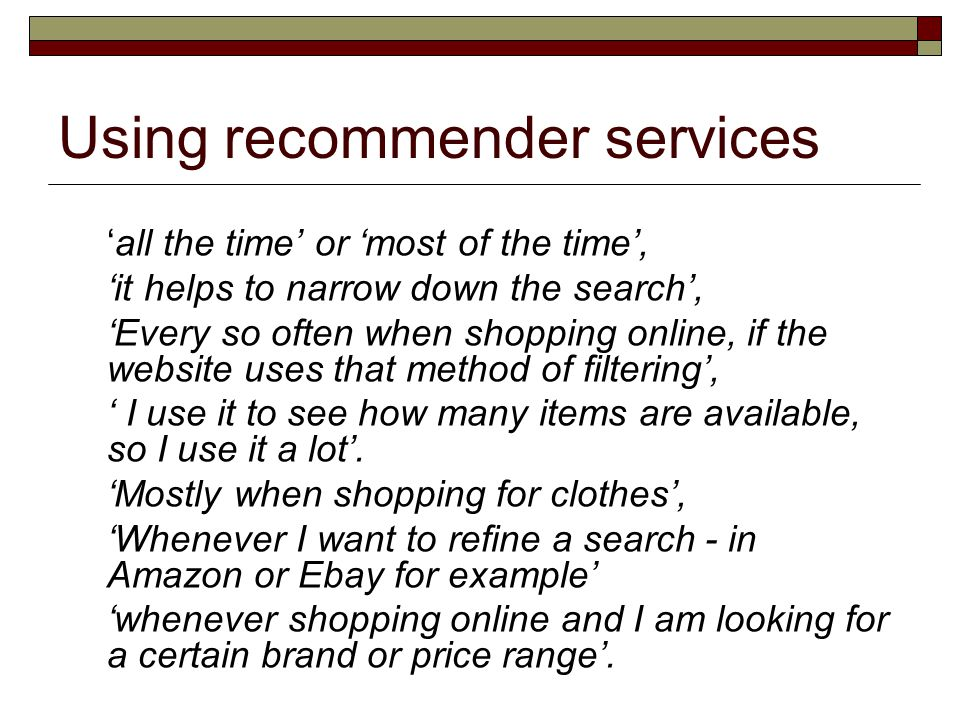 'all the time' or 'most of the time', 'it helps to narrow down the search', 'Every so often when shopping online, if the website uses that method of filtering', ' I use it to see how many items are available, so I use it a lot'.