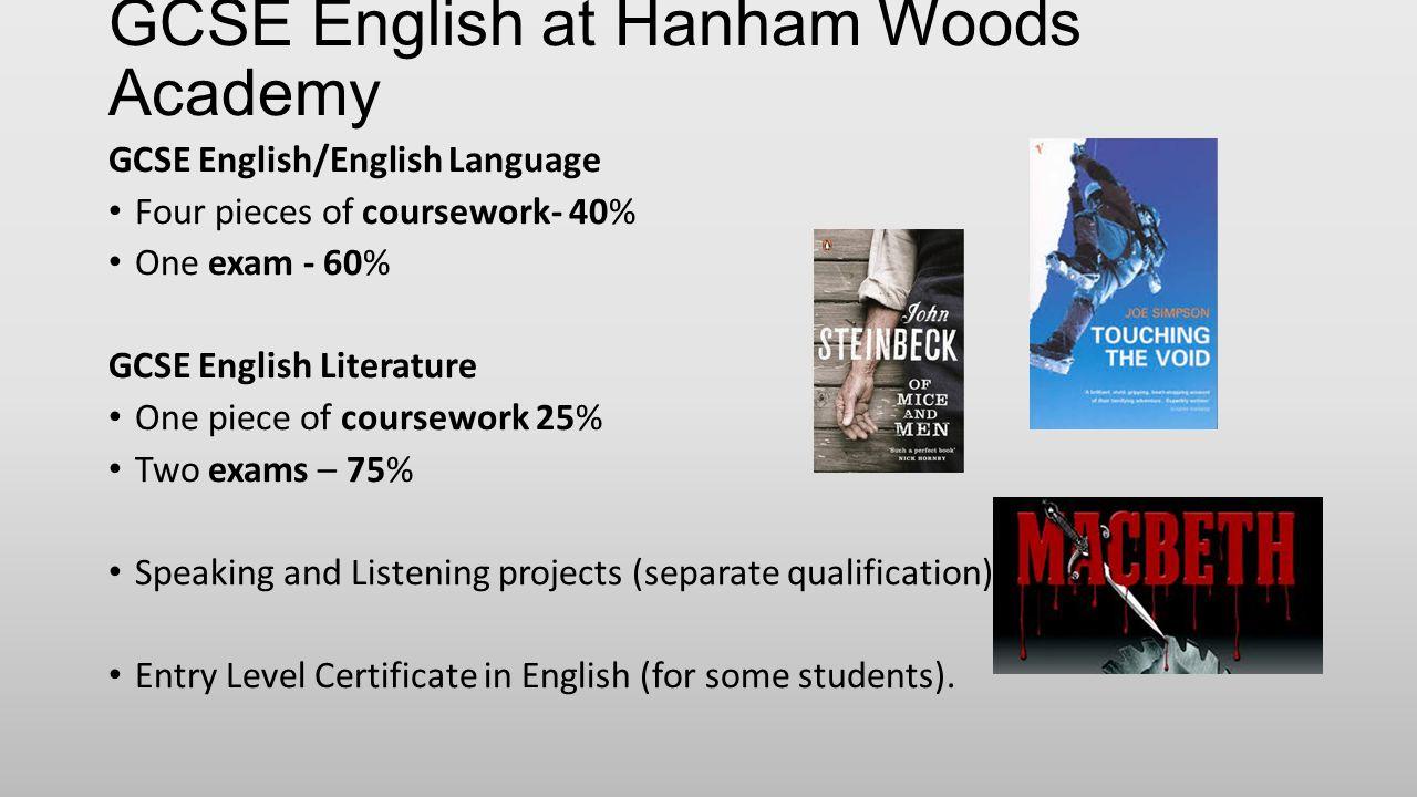 GCSE English at Hanham Woods Academy GCSE English/English Language Four pieces of coursework- 40% One exam - 60% GCSE English Literature One piece of