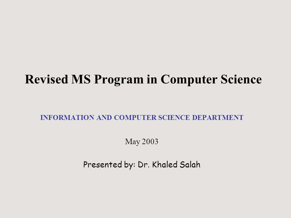 Revised MS Program in Computer Science INFORMATION AND COMPUTER SCIENCE DEPARTMENT May 2003 Presented by: Dr.