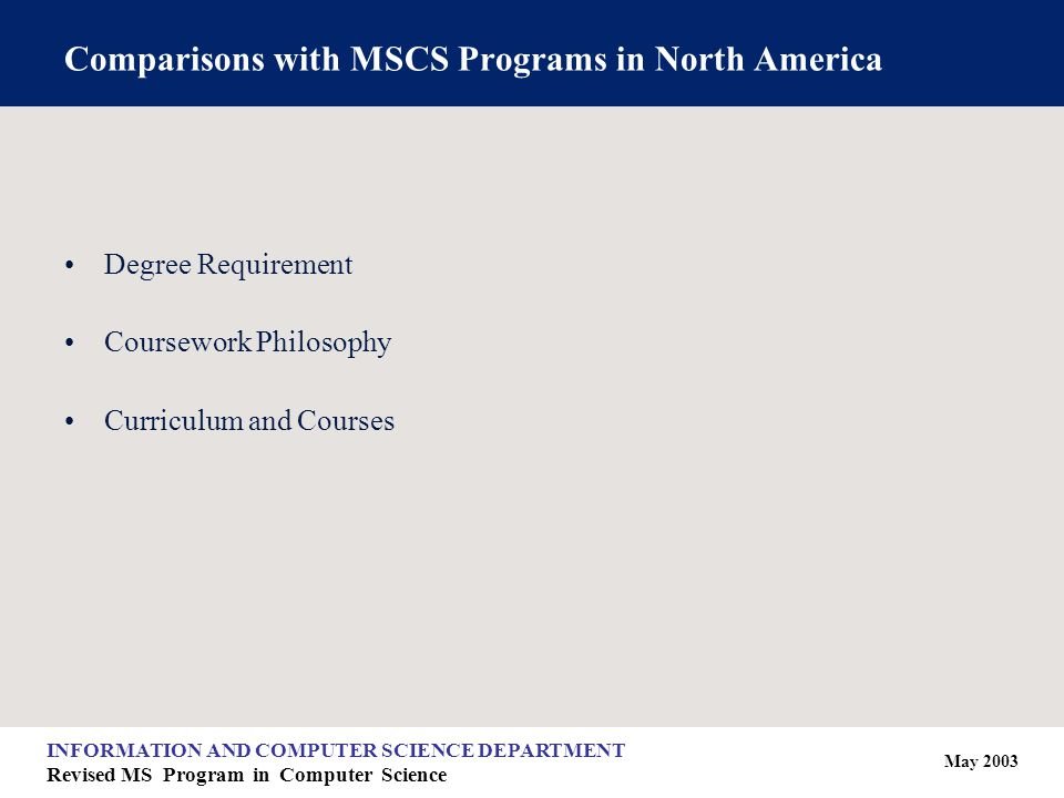 May 2003 INFORMATION AND COMPUTER SCIENCE DEPARTMENT Revised MS Program in Computer Science Comparisons with MSCS Programs in North America Degree Requirement Coursework Philosophy Curriculum and Courses