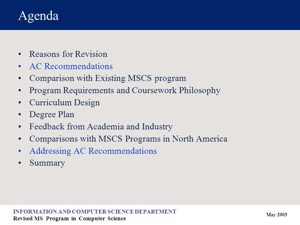 May 2003 INFORMATION AND COMPUTER SCIENCE DEPARTMENT Revised MS Program in Computer Science Agenda Reasons for Revision AC Recommendations Comparison with Existing MSCS program Program Requirements and Coursework Philosophy Curriculum Design Degree Plan Feedback from Academia and Industry Comparisons with MSCS Programs in North America Addressing AC Recommendations Summary