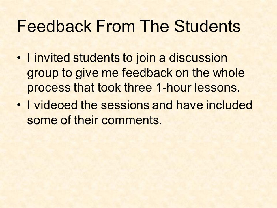 Feedback From The Students I invited students to join a discussion group to give me feedback on the whole process that took three 1-hour lessons.